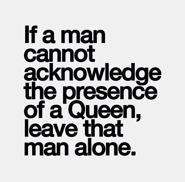 If a man cannot acknowledge the presence of a Queen
