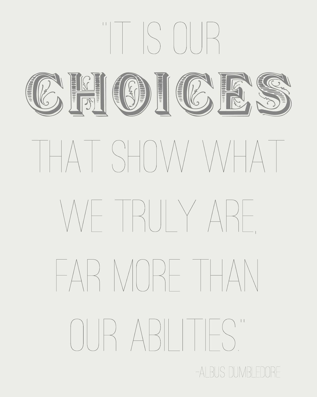 It Is Our Choices That Show What We Truly Are Far More Than Our Abilities