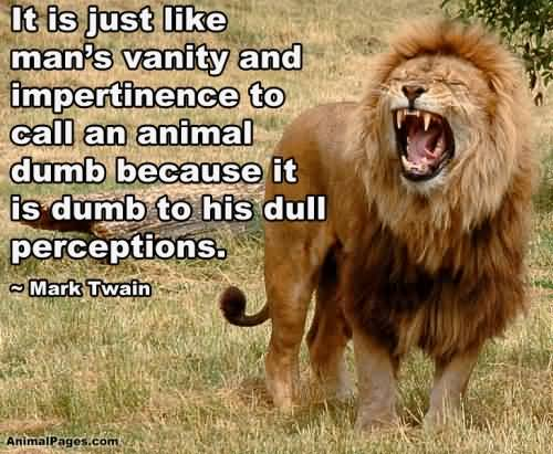 It is just like man's vanity and impertinence to call an animal - Mark Twain