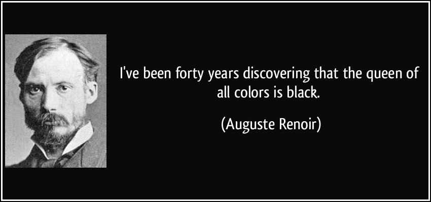 I've been forty years discovering that the queen of all color is black - Auquste Renoir