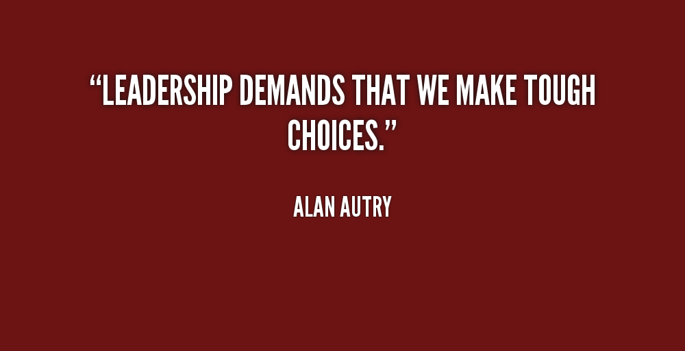 Leadership Demands That We Make Tough Choices - Alan Autry