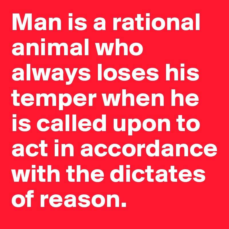 Man is a rational animal who always loses his temper when he is called upon to act in accordance with the dictates of reason. Oscar Wilde