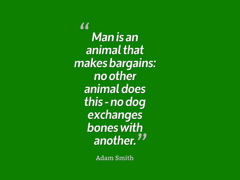 Man is an animal that makes bargains no other animal does this - no dog exchanges bones with another. Adam Smith