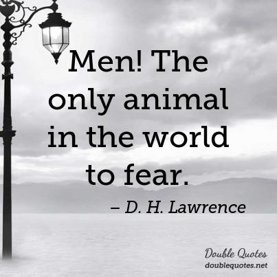 Men! The only animal in the world to fear. D. H. Lawrence