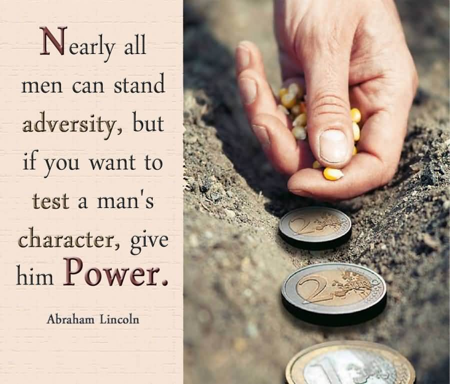 Nearly All Men Can Stand Adversity, But If You Want To Test A Man's Character, Give Him Power - Abraham Lincoln