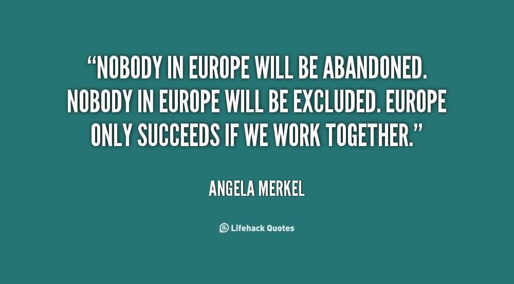 Nobody in europe will be abandoned nobody in europe - Angela Merkel