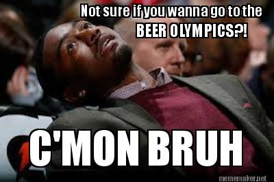 Not sure if you wanna go to the beer olympics! C'mon Bruh