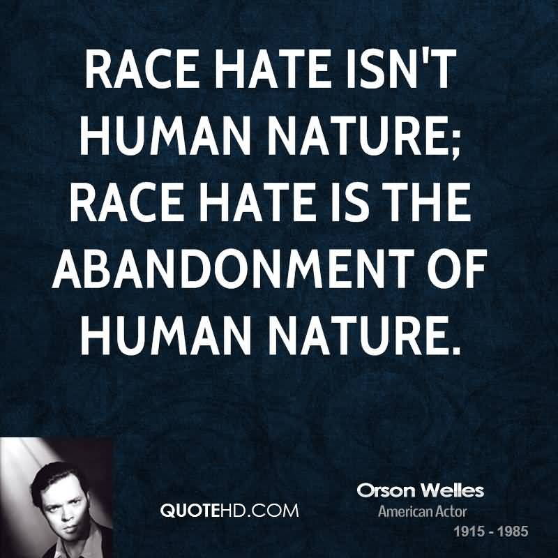 Race hate isn't human nature; race hate is the abandonment of human nature. Orson Welles