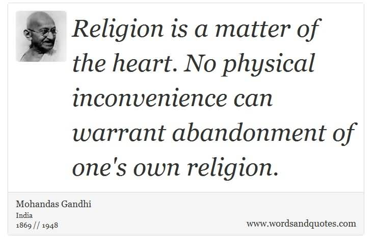 Religion is a matter of the heart. No physical inconvenience can warrant abandonment of one's own religion. Mahatma Gandhi