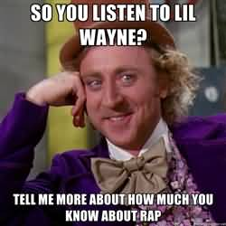 So you listen to lil wayne tell me more about how much you know about RAP