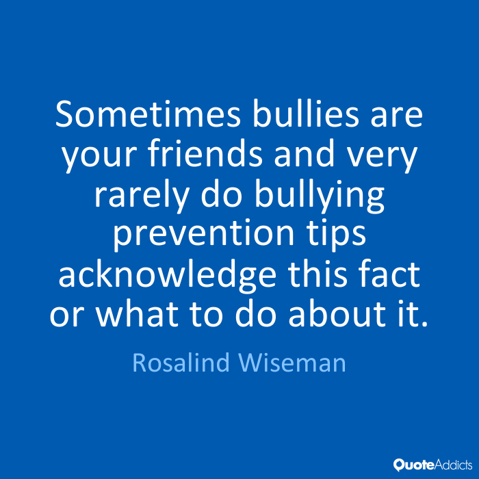 Sometimes bullies are your friends and very rarely do bullying prevention tips acknowledge this fact or what to do about it. Rosalind Wiseman