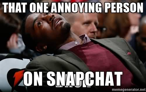 That one annoying person on snapchat