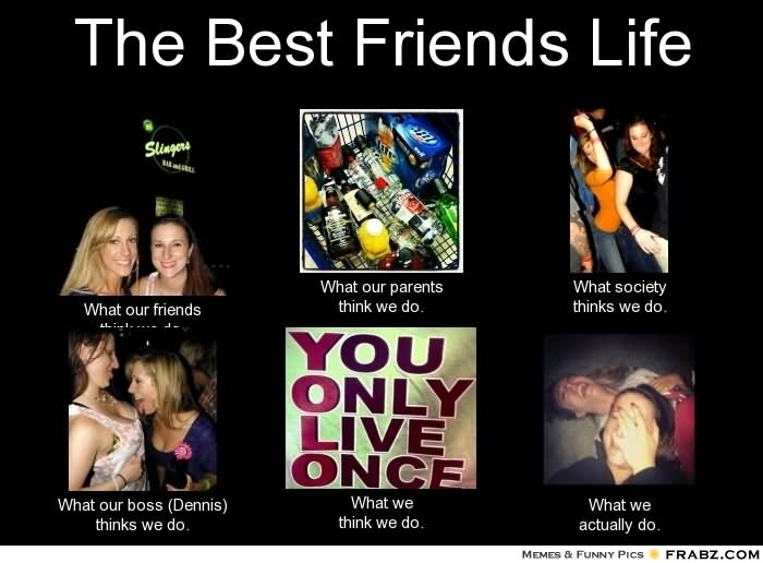 The Best Friends Life You Only Live Once