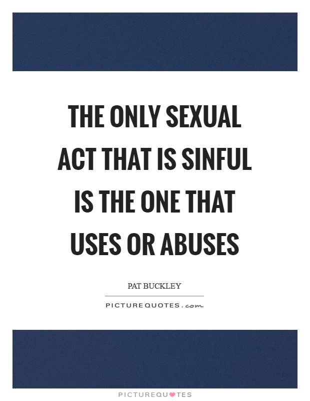 The only sexual act that is sinful is the one that uses or abuses. Pat Buckley