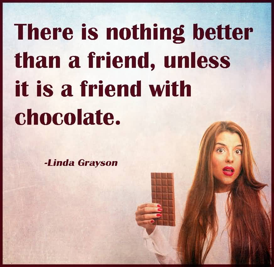 There Is Nothing Better Than A Friend Unless It Is A Friend With Chocolate - Linda Grayson
