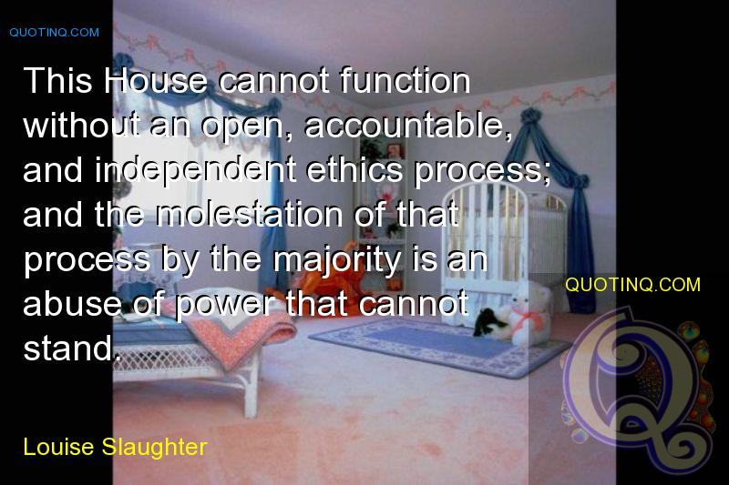 This House cannot function without an open, accountable, and independent ethics process; and the molestation of that process by the majority is an abu