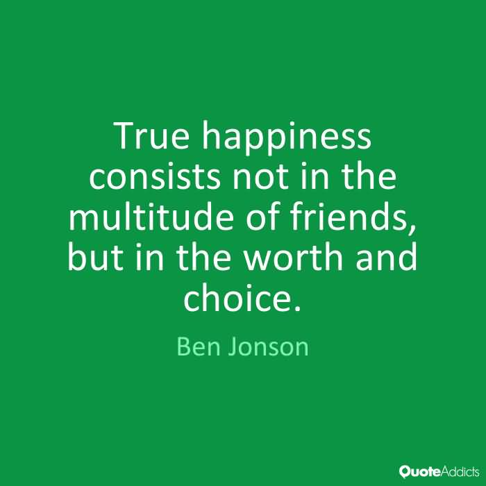 True happiness consists not in the multitude of friends, but in the worth and choice. Ben Jonson