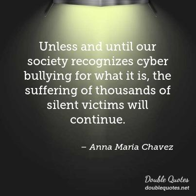 Unless and until our society recognizes cyber bullying for what it is, the suffering of thousands of silent victims will continue. Anna Maria Chavez