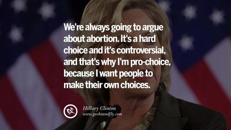 We're always going to argue about abortion. It's a hard choice and it's controversial, and that's why I'm pro-choice, because I want people to make th