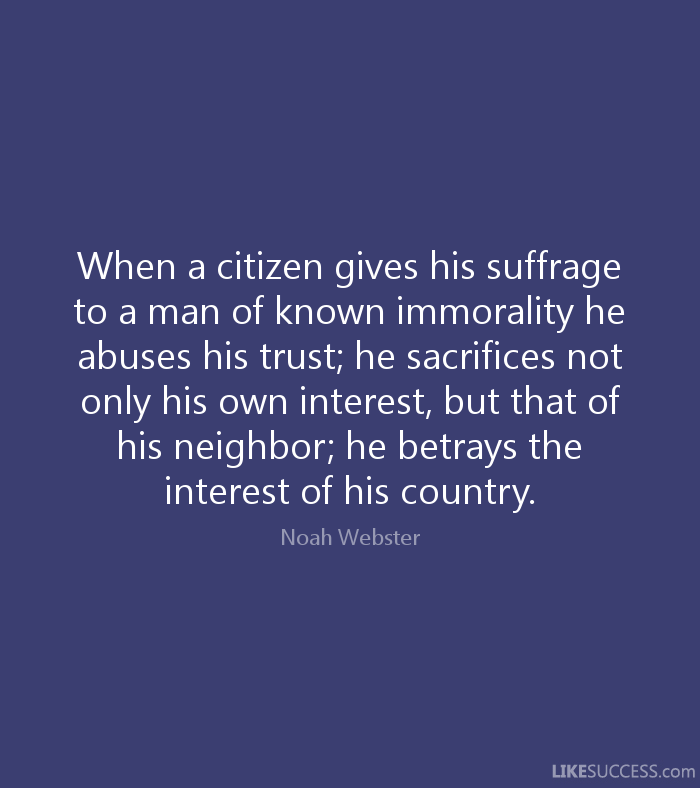 When a citizen gives his suffrage to a man of known immorality he abuses his trust; he sacrifices not only his own interest, but that of his neighbor;