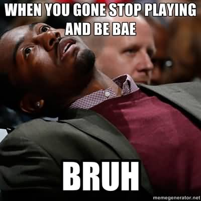 When you gone stop playing and be bae Bruh