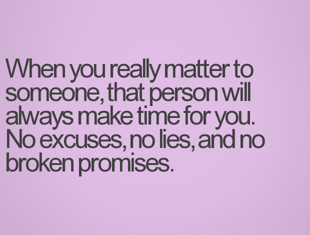 When you really matter tp someone, that person will always make time for you. no excuse, no lies, and no broken promises