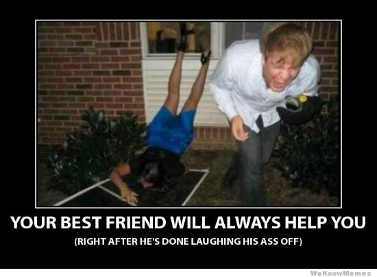 Your Best Friend Will Always Help You Right After He's Done Laughing His Ass Off
