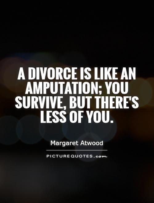 A divorce is like an amputation you survive but there's less of you - Margaret Atwood
