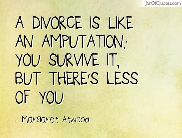 A divorce is like an amputation you survive it, but there's less of you. Margaret Atwood