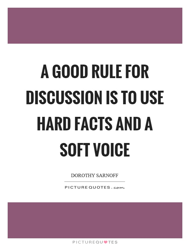 A good rule for discussion is to use hard facts and a soft v
