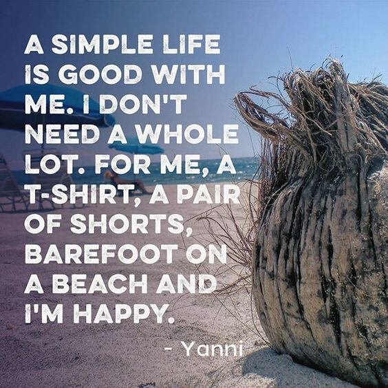 A simple life is good with me. I don't need a whole lot. For me, a T-shirt, a pair of shorts, barefoot on a beach and I'm happy. Yanni