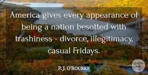 America gives every appearance of being a nation besotted with trashiness - divorce, illegitimacy, casual Fridays. P. J. O'Rourke