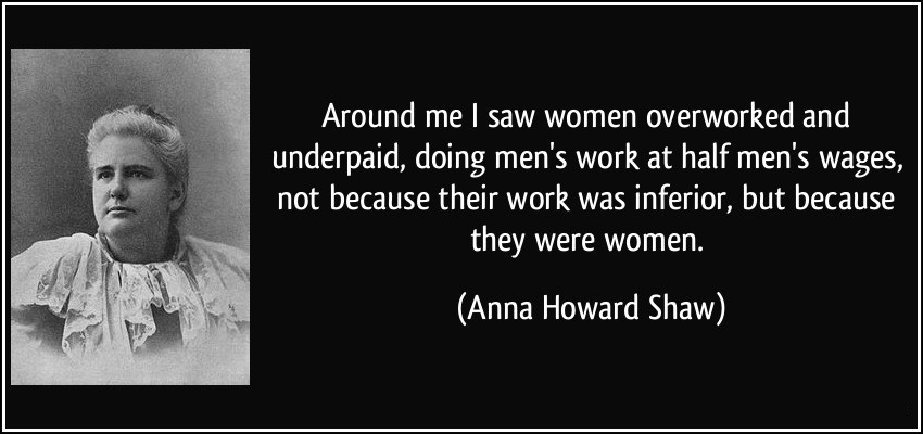 Around me I saw women overworked and underpaid, doing men's work at half men's wages, not because their work was inferior, but because they were women