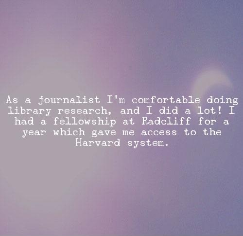 As a journalist I'm comfortable doing library research, and I did a lot! I had a fellowship at Radcliff for a year which gave me access to the Harvard