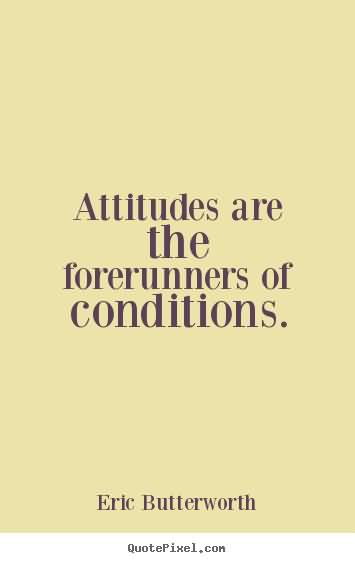 Attitudes are the forerunners of conditions. Eric Butterworth