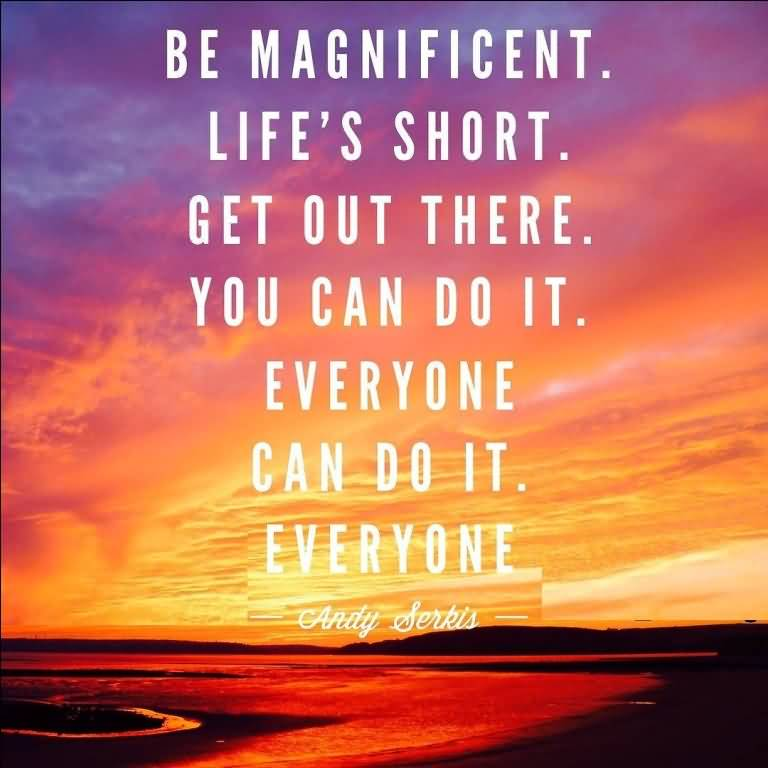 Be magnificent. Life's short. Get out there. You can do it. Everyone can do it. Everyone. Andy Serkis