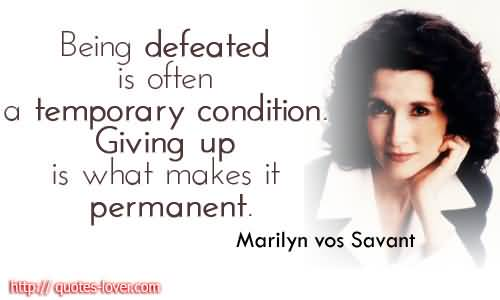 Being Defeated Is Often A Temporary Condition Giving Up Is What Makes It Permanent. Marilyn vos Savant