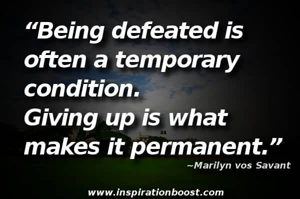 Being Defeated Is Often A Temporary Condition. Giving Up Is What Makes It Permanent Marilyn Vos Savant