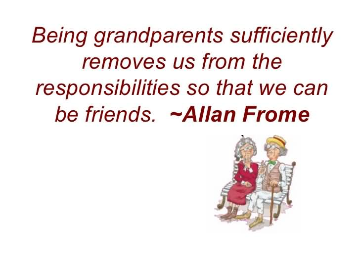 Being grandparents sufficiently removes us from the responsibilities so that we can be friends - Allan Frome