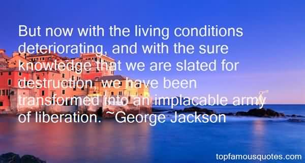 But now with the living conditions deteriorating and with the sure knowledge that we are slated for destruction we have been transformed into an.. George Jackson