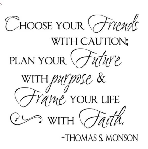 Choose your friends with caution plan your future with purpose frame your life with faith - Thomas S. Monson