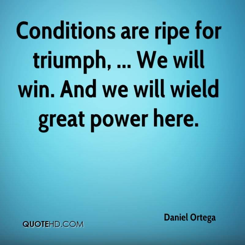 Conditions are ripe for triumph. We will win. And we will wield great power here. Daniel Ortega