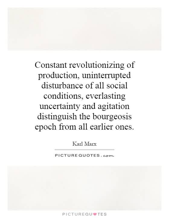 Constant revolutionizing of production uninterrupted disturbance of all social conditions everlasting uncertainty and agitation.. Karl Marx