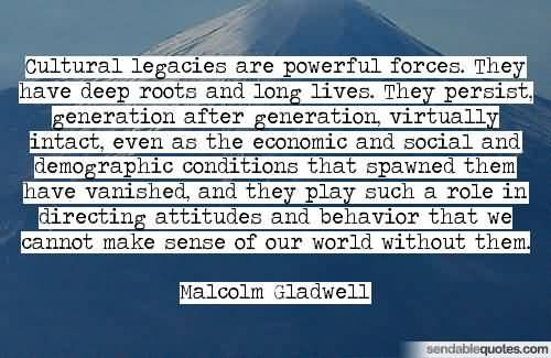 Cultural legacies are powerful forces. They have deep roots and long lives. They persist generation after generation virtually intact even as... Malcolm Gladwell
