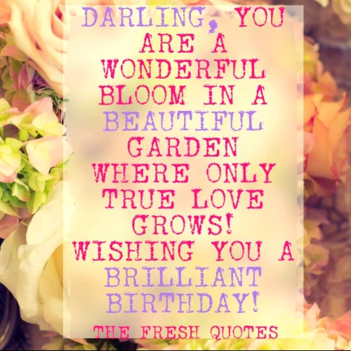 Darling You Are A Wonderful Bloom In A Beautiful Garden Where Only True Love Grows Wishing You A Brilliant Birthday