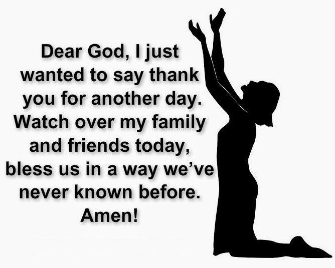 Dear god i just wanted to say thank you for another day watch over my family and friends today bless us in a way weve never known before amen