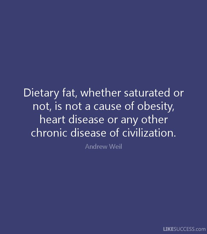 Dietary fat, whether saturated or not, is not a cause of obesity, heart disease or any other chronic disease of civilization. Andrew Weil
