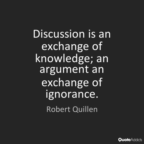 Discussion is an exchange of knowledge; an argument an exchange of ignorance. Robert Quillen