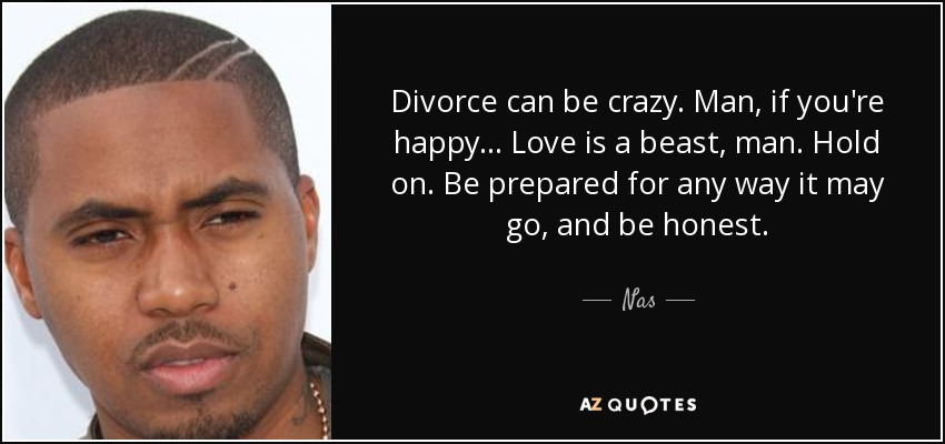 Divorce can be crazy. Man, if you're happy... Love is a beast, man. Hold on. Be prepared for any way it may go, and be honest. Nas