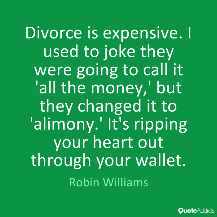 Divorce is expensive. I used to joke they were going to call it 'all the money,' but they changed it to 'alimony.' It's ripping your heart out through